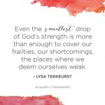 """""""Even the smallest drop of God's strength is more than enough to cover our frailties, our shortcomings, the places where we deem ourselves weak."""" - Lysa TerKeurst"""