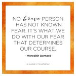 """""""No brave person has not known fear. It's what we do with our fear that determines our course."""" - Meredith Bernard"""