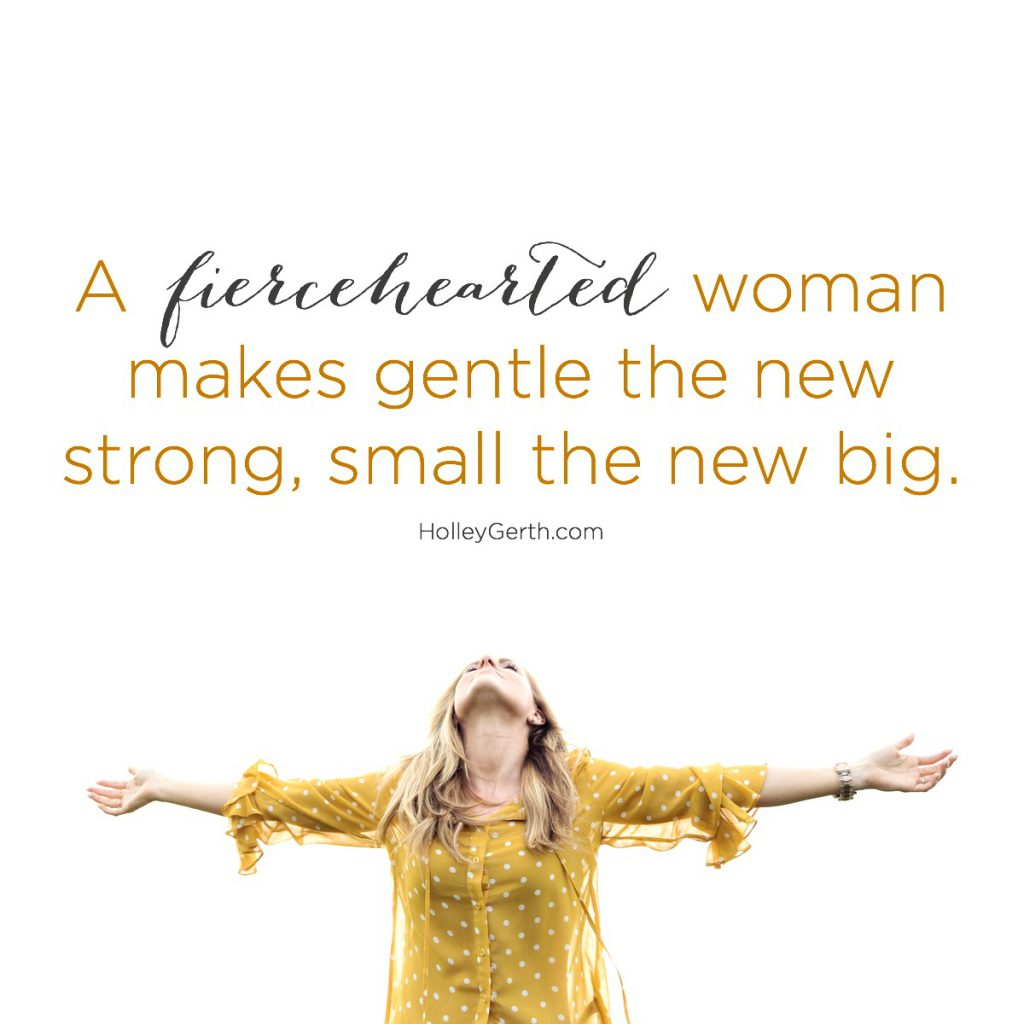 A fiercehearted woman makes gentle the new strong, small the new big.