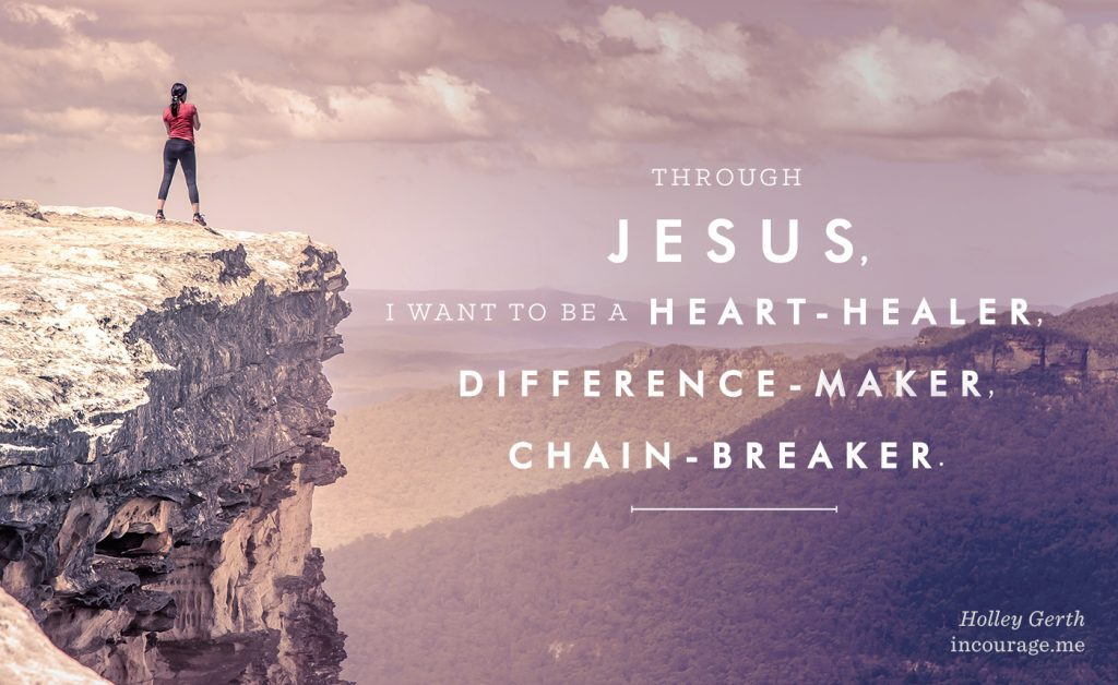 Through Jesus, I want to be a heart-healer, difference-maker, chain-breaker.