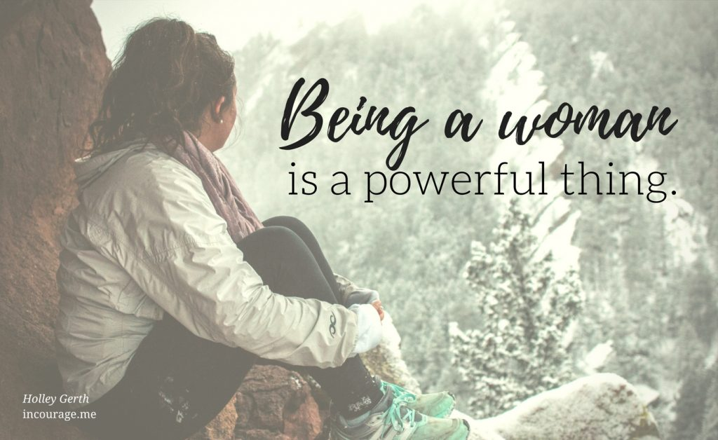 Being a woman is a powerful thing.