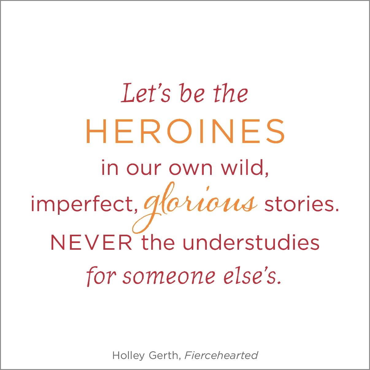 Let's be the heroines in our own wild, imperfect, glorious stories. Never the understudies for someone else's.