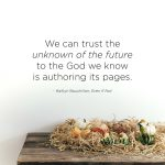 We can trust the unknown of the future to the God we know is authoring its pages.