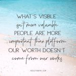 What's visible isn't more valuable. People are more important than platform. Our worth doesn't come from our works.