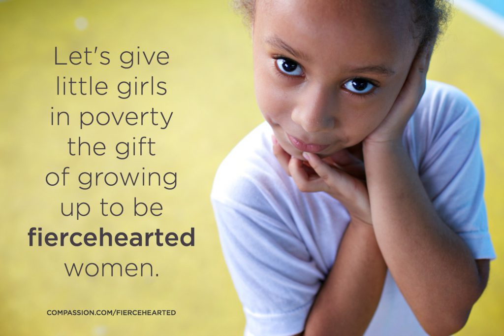 Let's give little girls in poverty the gift of growing up to be fiercehearted women.