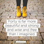 Forty is far more beautiful and strong and wise and free than I imagined.