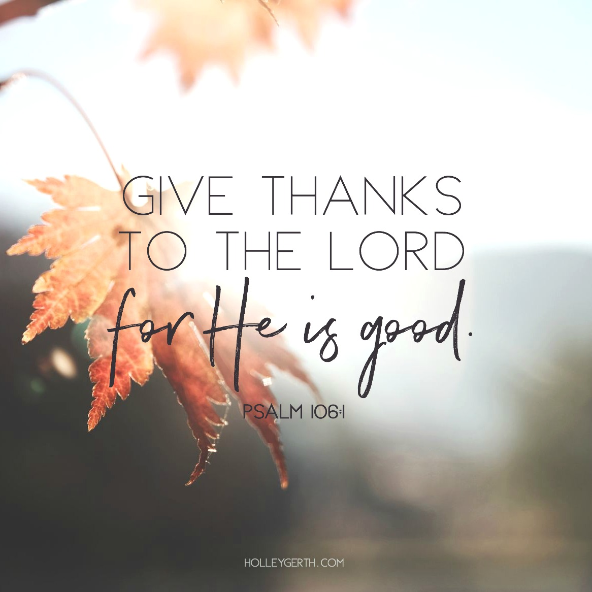 Give thanks to the Lord for He is good. Psalm 106:1