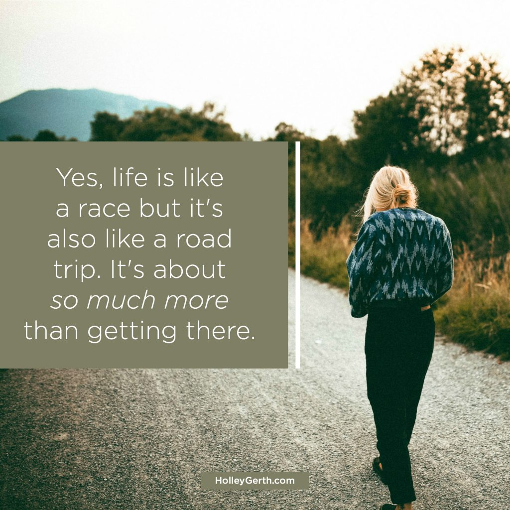 Yes, life is like a race but it's also like a road trip. It's about so much more than getting there.