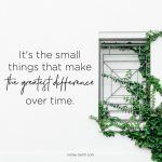 It's the small things that make the greatest difference over time.