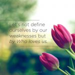 Let's not define ourselves by our weaknesses but by Who loves us.