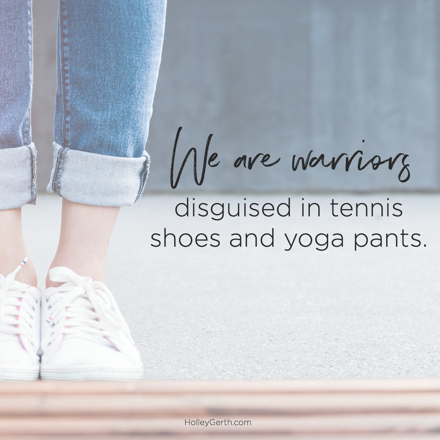 We are warriors disguised in tennis shoes and yoga pants.