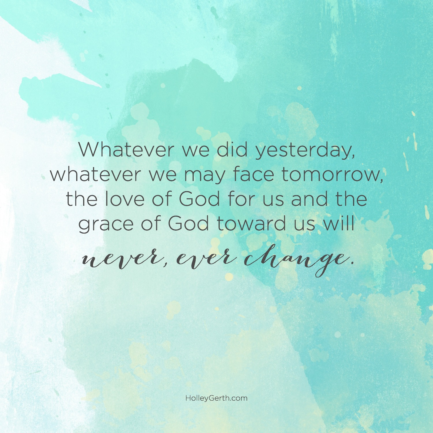 Whatever we did yesterday, whatever we may face tomorrow, the love of God for us and the grace of God toward us will never, ever change.