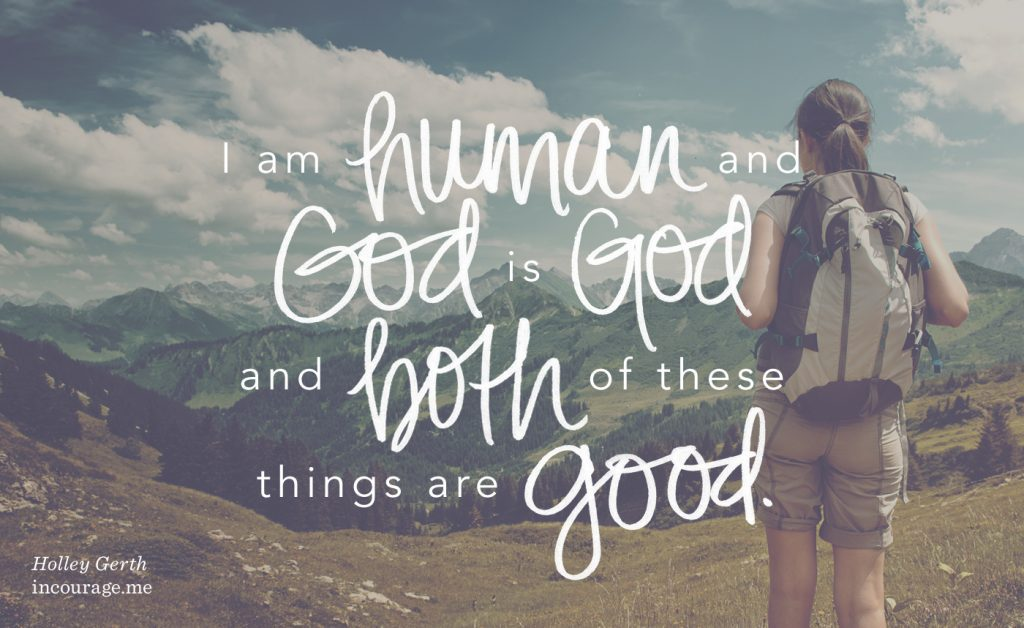 I am human and God is God and both of these things are good.