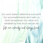 Our value isn't validated by how much we can do. We are already and always loved.
