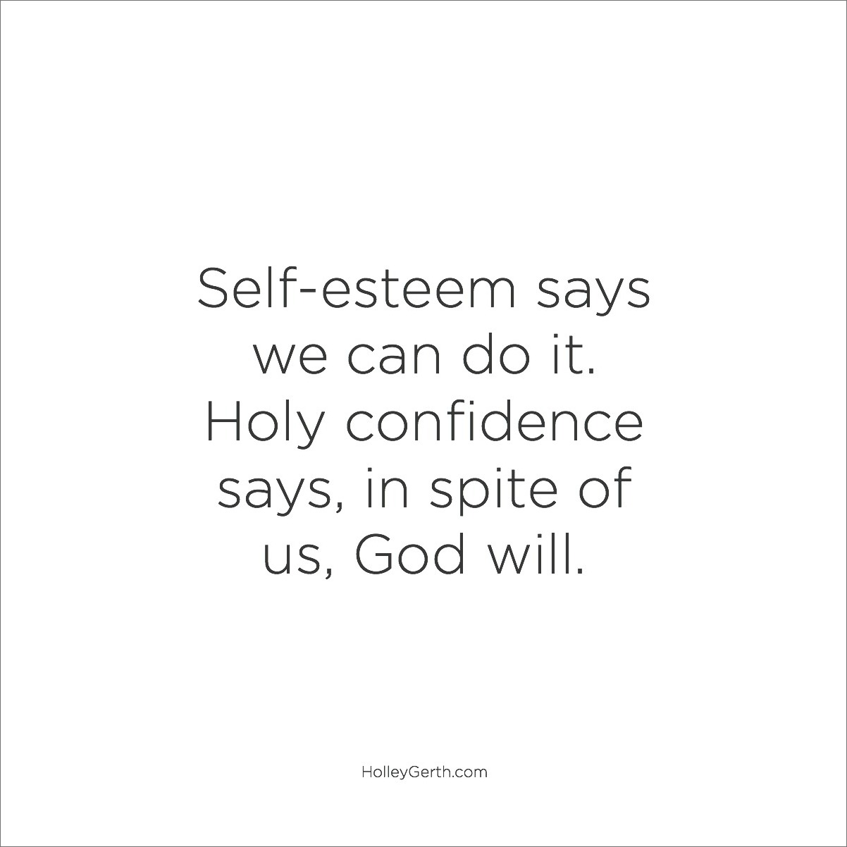 Self-esteem says we can do it. Holy confidence says, in spite of us, God will.