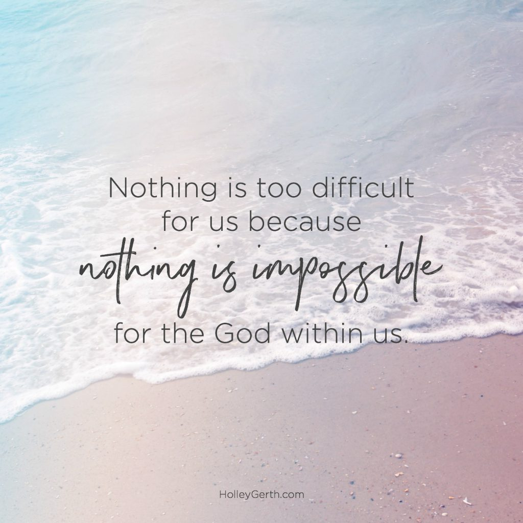 Nothing is too difficult for us because nothing is impossible for the God within us.