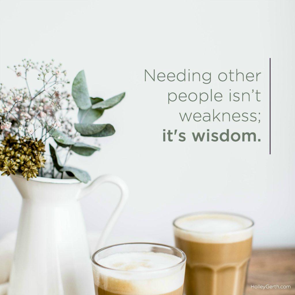 Needing other people isn't weakness; it's wisdom.