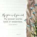 My grace is all you need. My power works best in weakness. 2 Corinthians 12:9