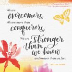 We are overcomers. We are more than conquerors. We are stronger than we know and braver than we feel.