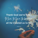 Thank God we're free to live, to love, to become all He created us to be.
