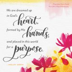 We are dreamed up in God's heart, formed by His hands, and placed in this world for a purpose.