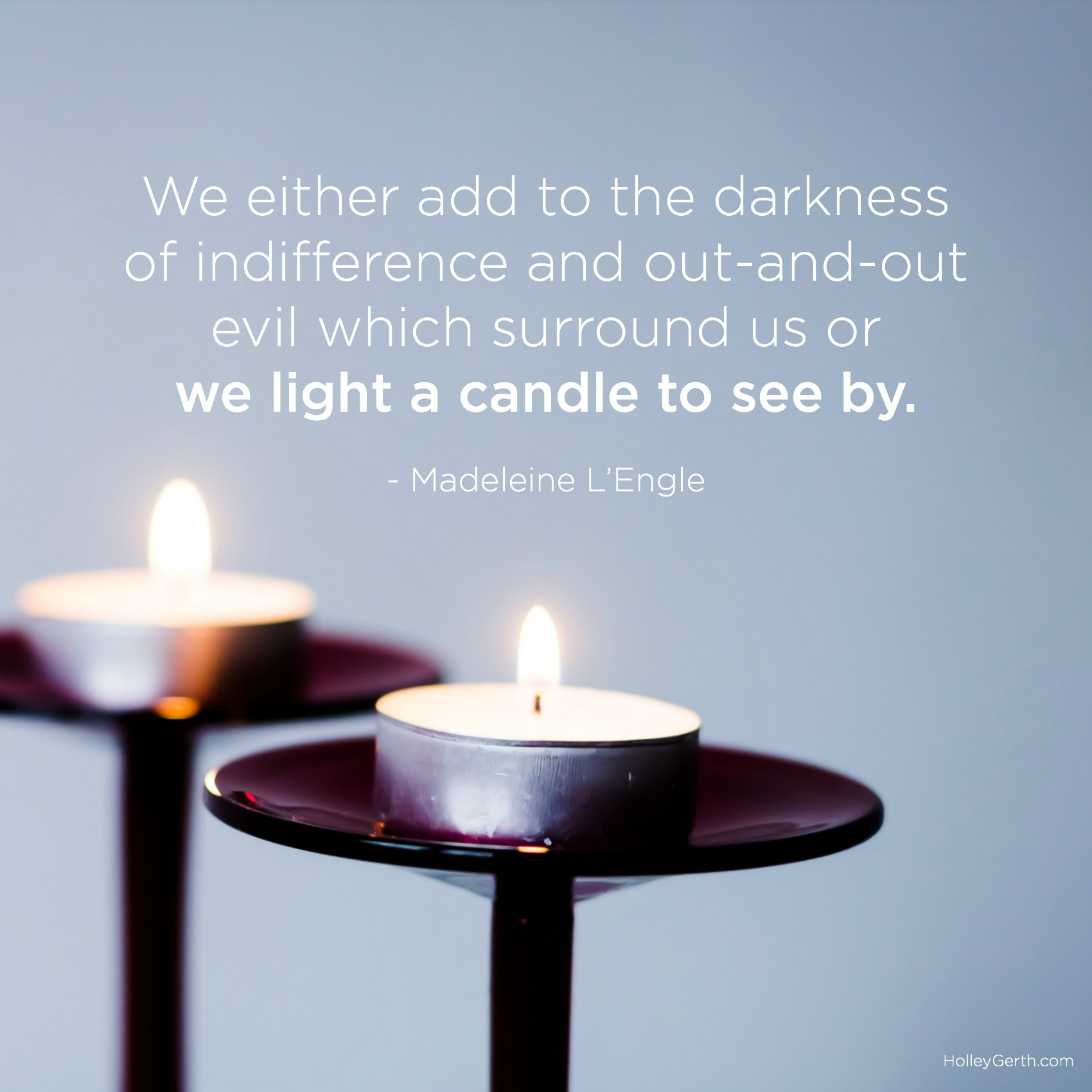 We either add to the darkness of indifference and out-and-out evil which surround us or we light a candle to see by. - Madeleine L'Engle