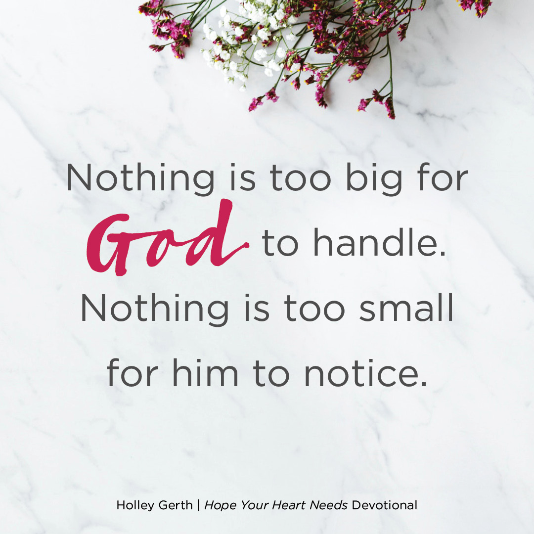 Nothing is too big for God to handle. Nothing is too small for him to notice.