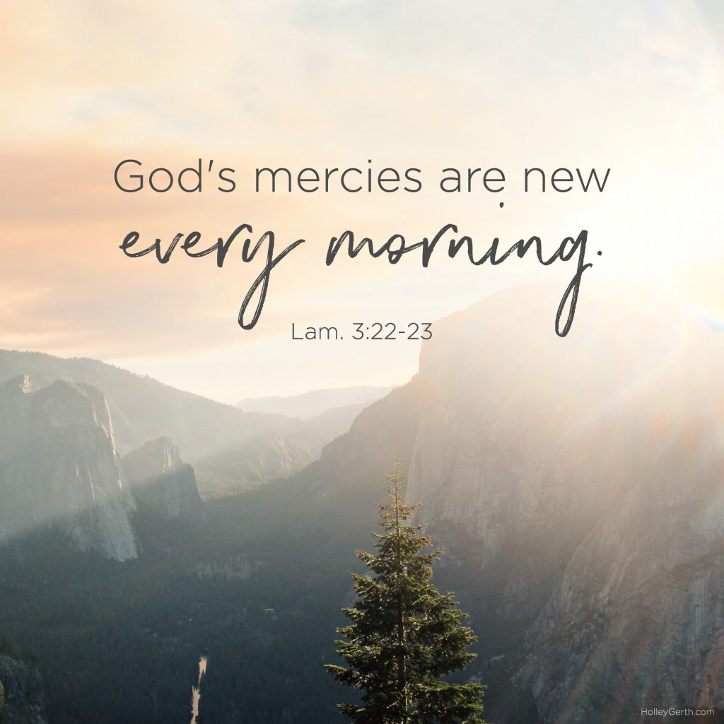 God's mercies are new every morning. Lam. 3:22-23