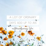 A lot of ordinary days add up to an extraordinary life.
