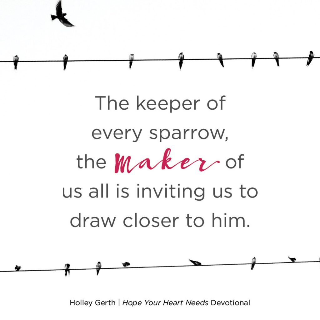 The keeper of every sparrow, the Maker of us all is inviting us to draw close to Him.