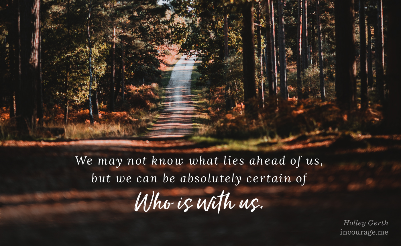 We may not know what lies ahead of us, but we can be absolutely certain of Who is with us.