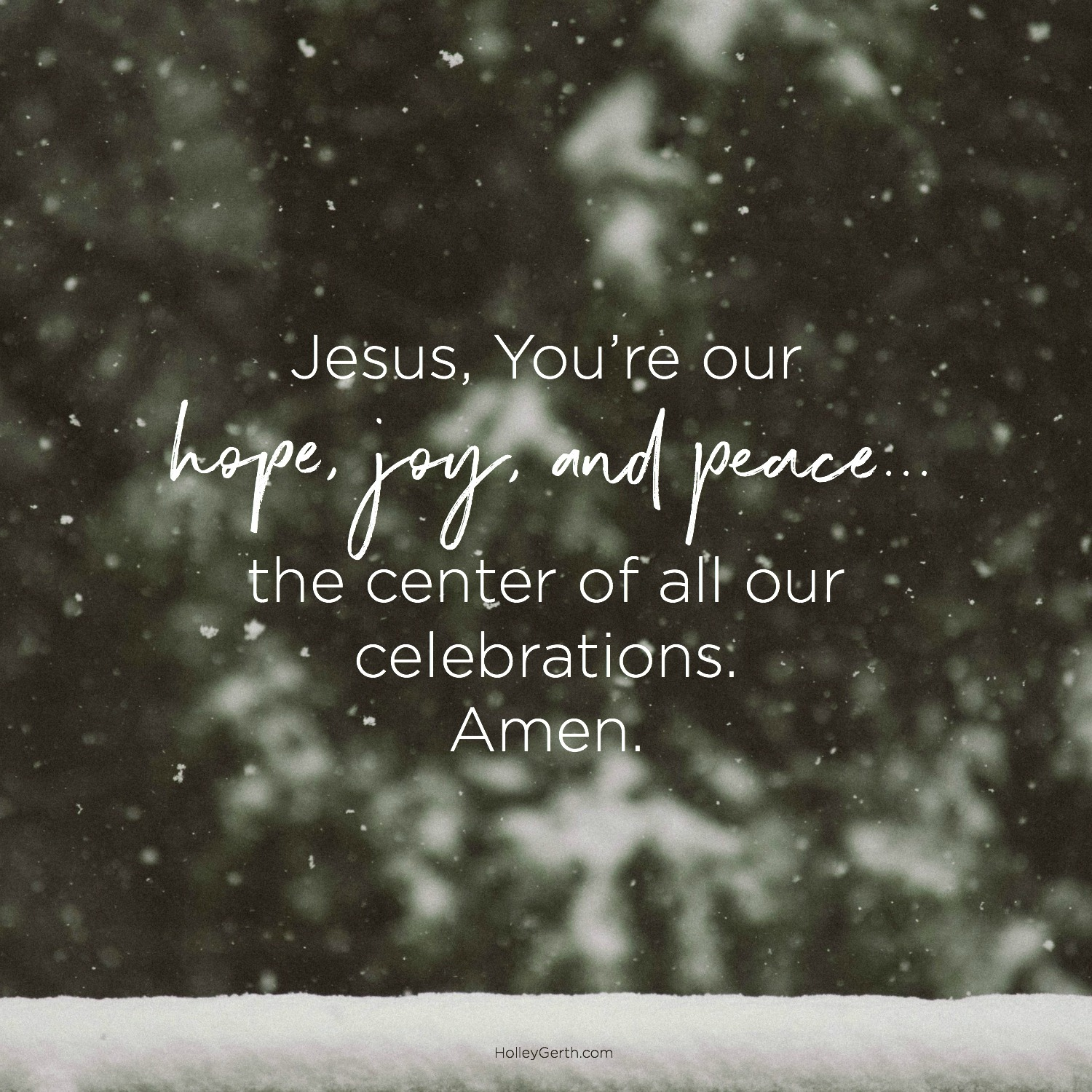 Jesus, You're our hope, joy and peace… the center of all our celebrations. Amen.