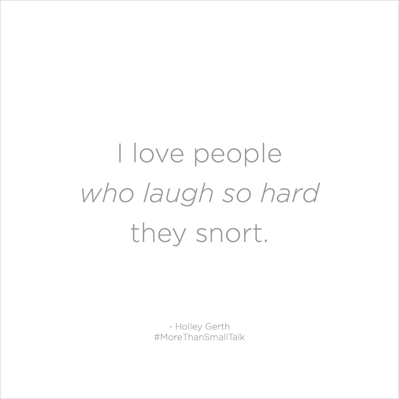 I Love People Who Laugh So Hard They Snort