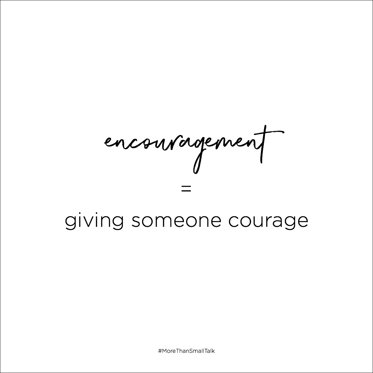 Encouragement literally means to give someone courage.