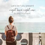 Let's be fully present right here, right now, in this moment.