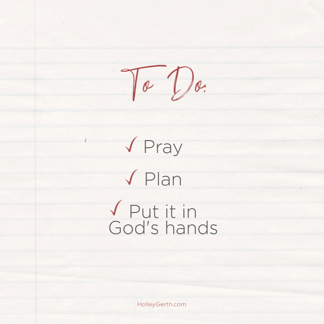 To do: Pray. Plan. Put it in God's hands.