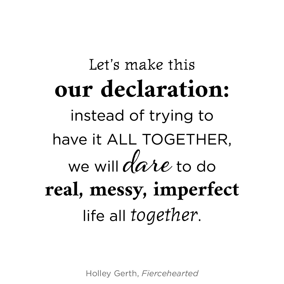 Instead of trying to have it all together, we will dare to do real, messy, imperfect life all together.
