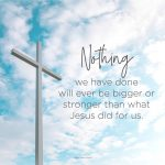 Nothing we have done will ever be bigger or stronger than what Jesus did for us.