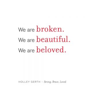 We are broken, beautiful, and beloved.