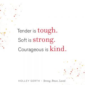 Tender is tough, soft is strong, and courageous is kind.