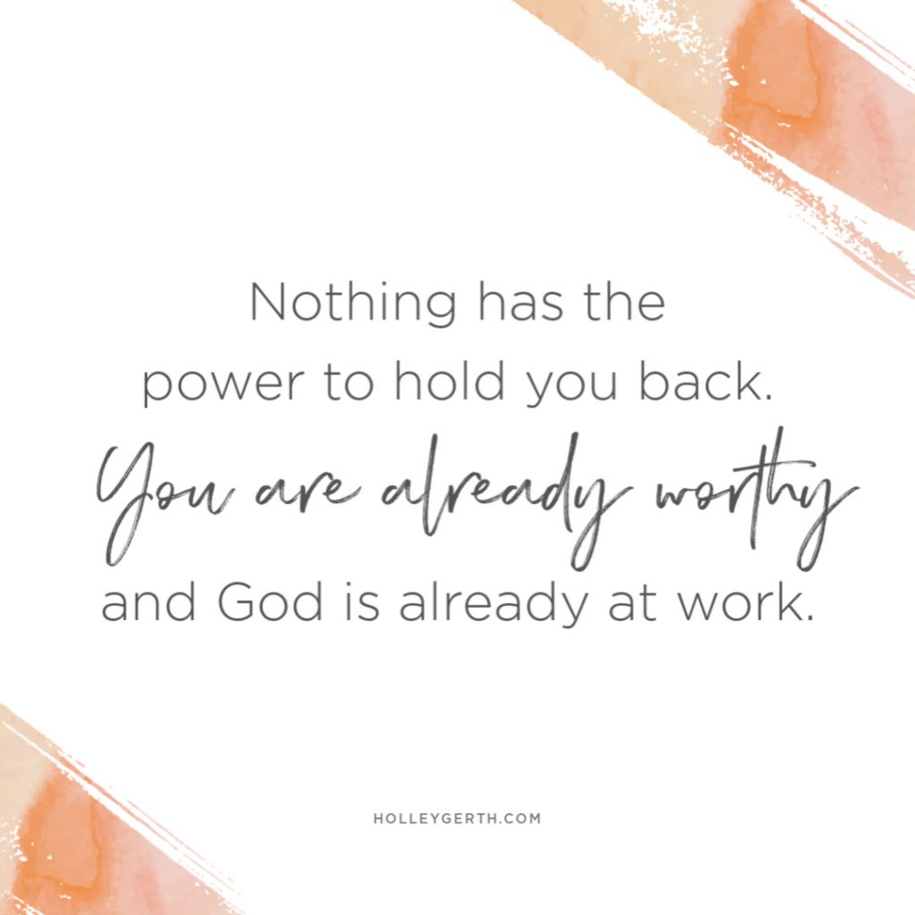 Nothing has the power to hold you back. You are already worthy and God is already at work.