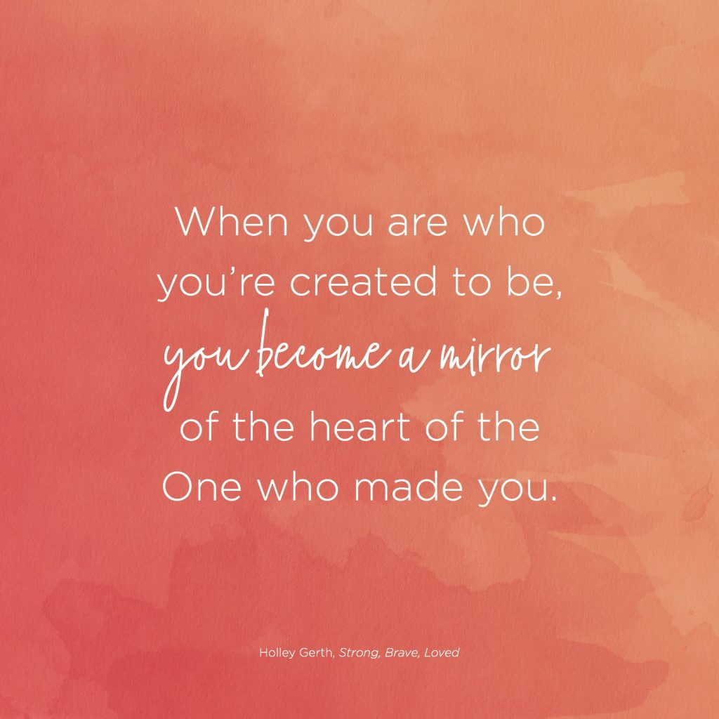 When you are who you're created to be, you become a mirror of the heart of the One who made you.