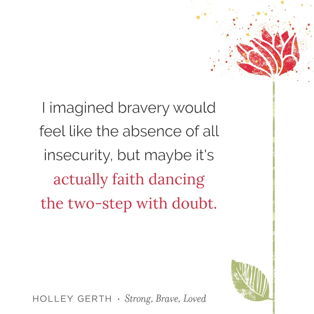 Maybe bravery is actually faith dancing the two-step with doubt.