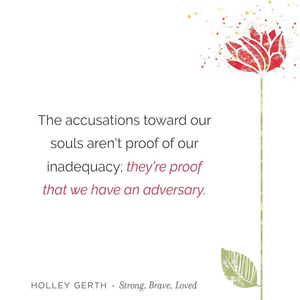 The accusations toward our souls aren't proof of our inadequacy; they're proof that we have an adversary.