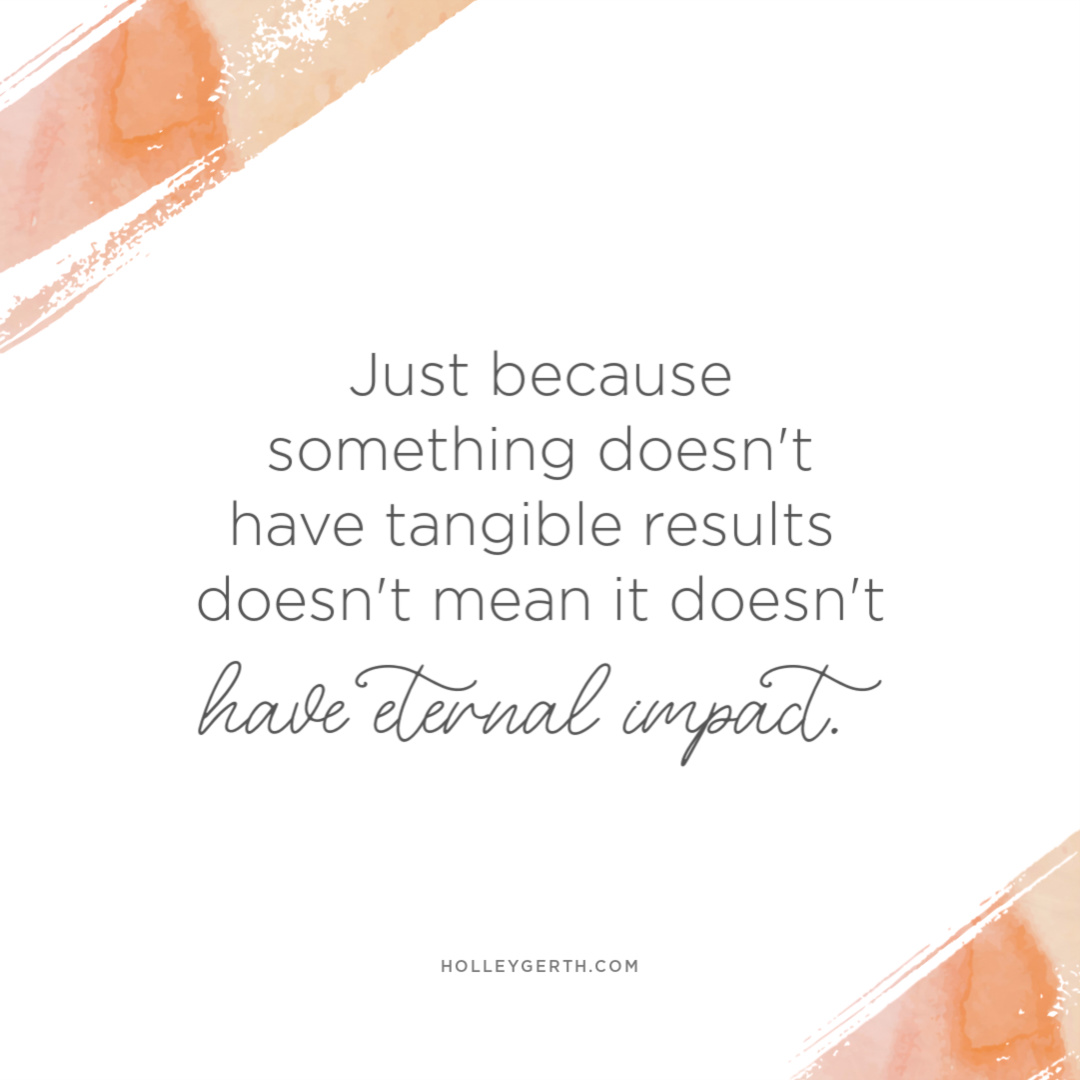 Just because something doesn't have tangible results doesn't mean it doesn't have eternal impact.
