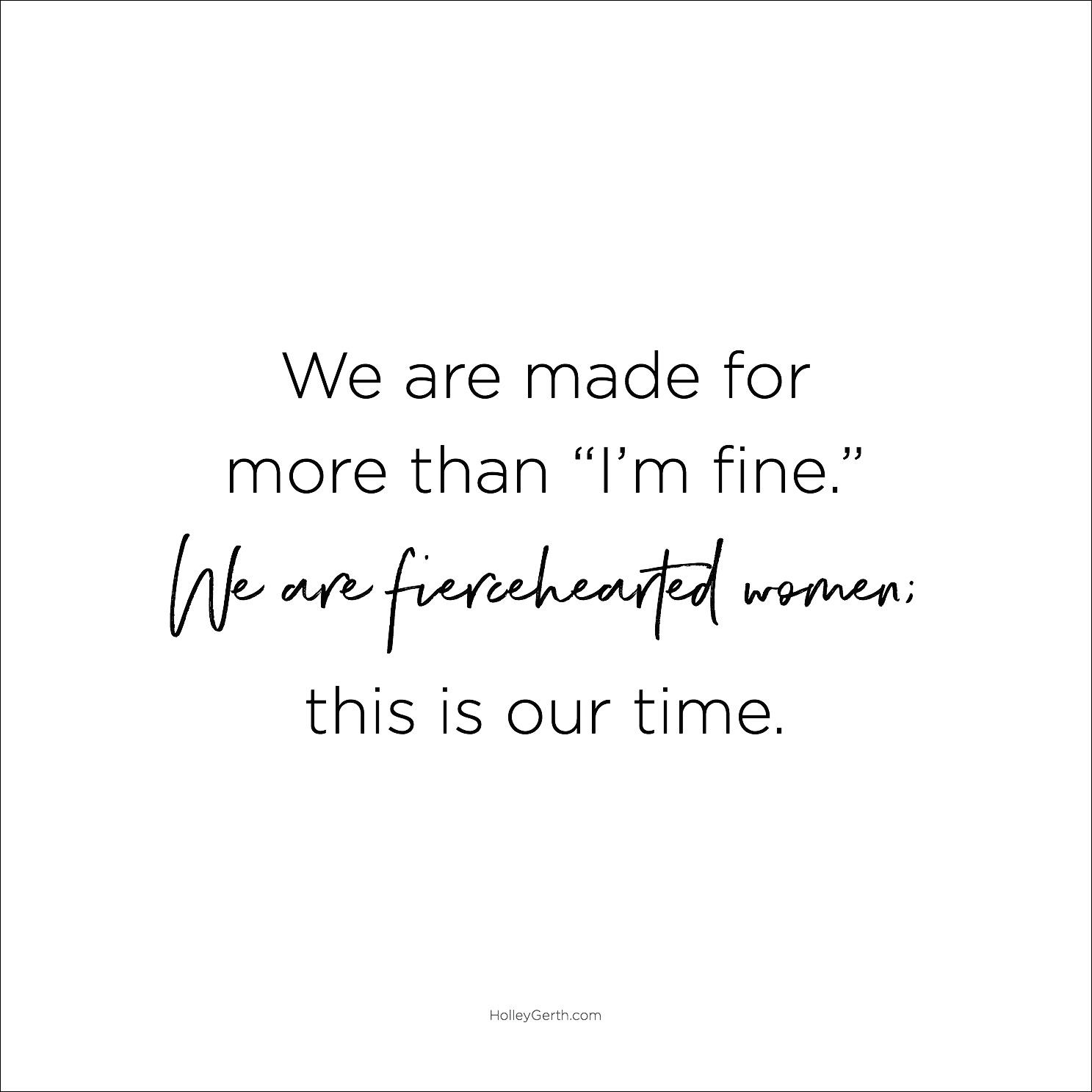 "We are made for more than ""I'm fine."" We are fiercehearted women; this is our time."