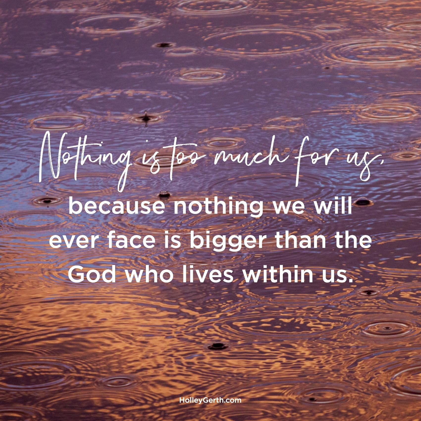 Nothing is too much for you, because nothing you will ever face is bigger than the God who lives within you.
