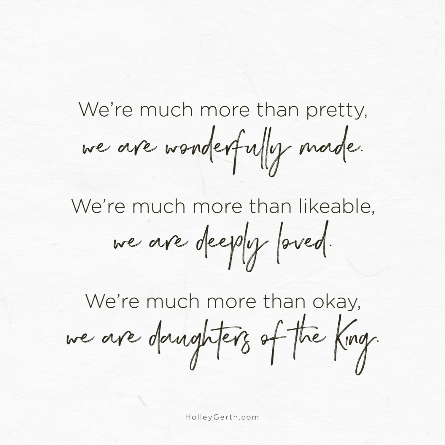 We're much more than pretty, we are wonderfully made. We're much more than likeable, we are deeply loved. We're much more than okay, we are daughters of the King.