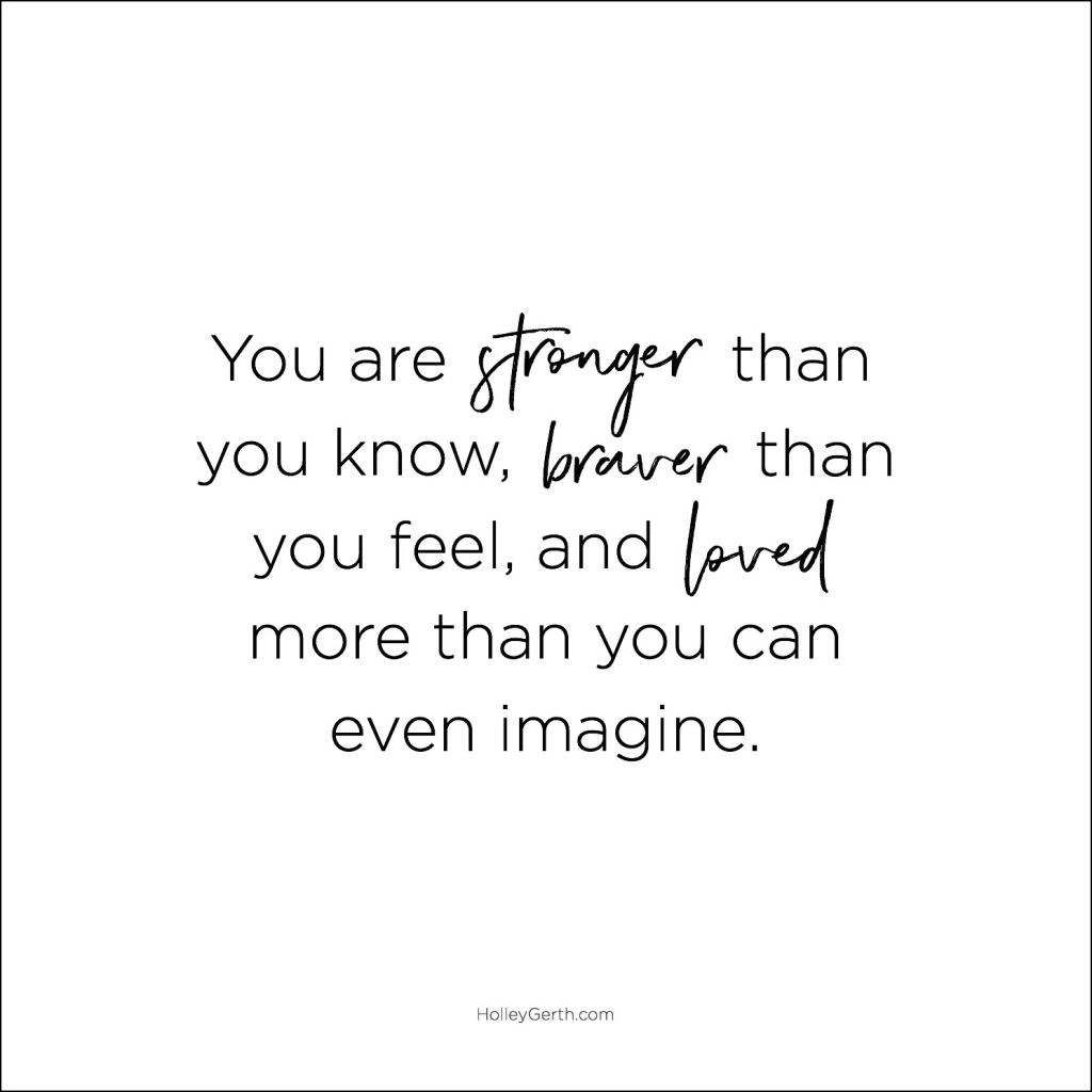 You are stronger than you know, braver than you feel, and loved more than you can even imagine.