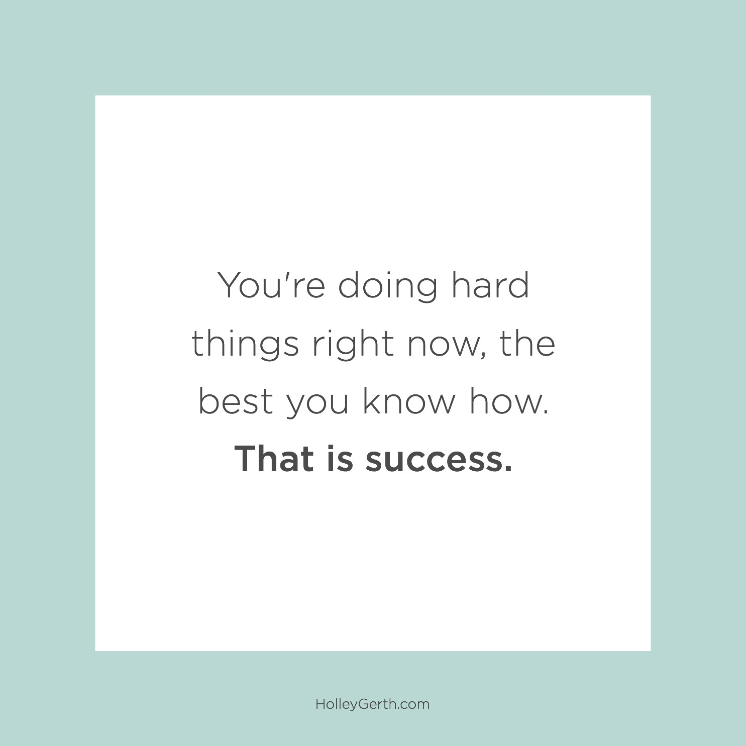You're doing hard things right now, the best you know how. That is success.